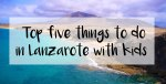 Five things to do with Kids in Lanzarote